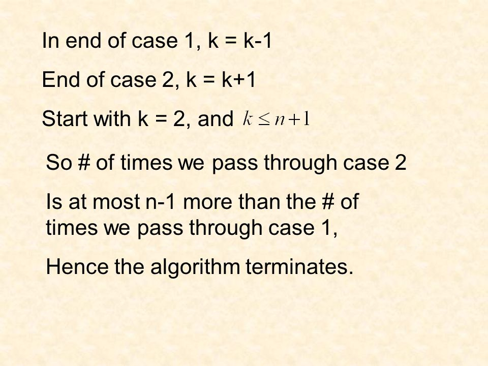 In end of case 1, k = k-1 End of case 2, k = k+1 Start with k = 2, and So # of times we pass through case 2 Is at most n-1 more than the # of times we pass through case 1, Hence the algorithm terminates.