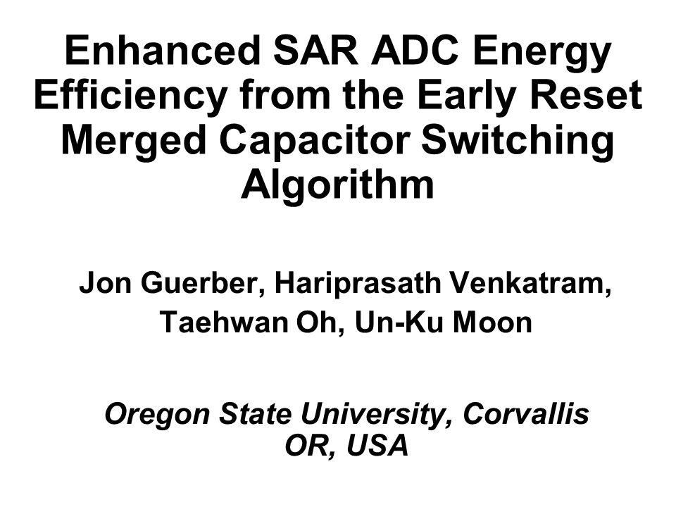 Enhanced SAR ADC Energy Efficiency from the Early Reset Merged Capacitor Switching Algorithm Jon Guerber, Hariprasath Venkatram, Taehwan Oh, Un-Ku Moo