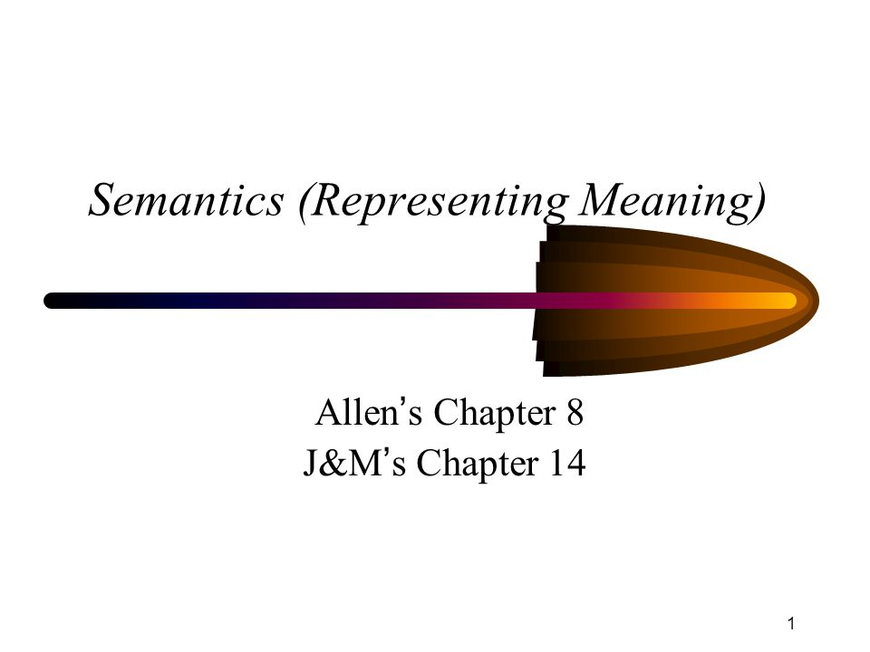 1 Semantics (Representing Meaning) Allen ' s Chapter 8 J&M ' s Chapter 14