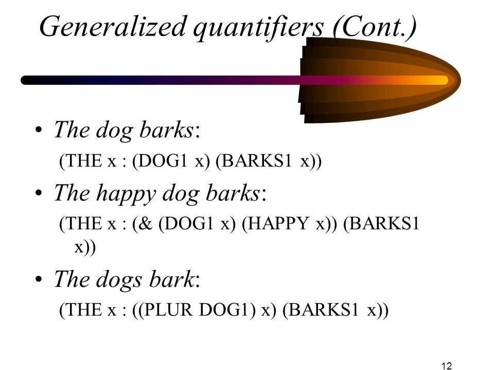 12 Generalized quantifiers (Cont.) The dog barks: (THE x : (DOG1 x) (BARKS1 x)) The happy dog barks: (THE x : (& (DOG1 x) (HAPPY x)) (BARKS1 x)) The dogs bark: (THE x : ((PLUR DOG1) x) (BARKS1 x))