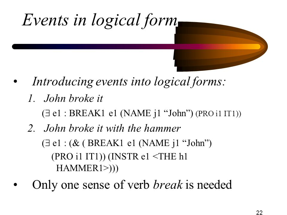 22 Events in logical form Introducing events into logical forms: 1.John broke it (  e1 : BREAK1 e1 (NAME j1 John ) (PRO i1 IT1)) 2.John broke it with the hammer (  e1 : (& ( BREAK1 e1 (NAME j1 John ) (PRO i1 IT1)) (INSTR e1 ))) Only one sense of verb break is needed