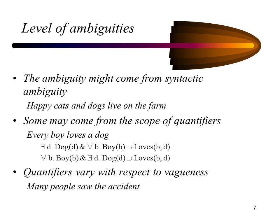 7 Level of ambiguities The ambiguity might come from syntactic ambiguity Happy cats and dogs live on the farm Some may come from the scope of quantifiers Every boy loves a dog  d.