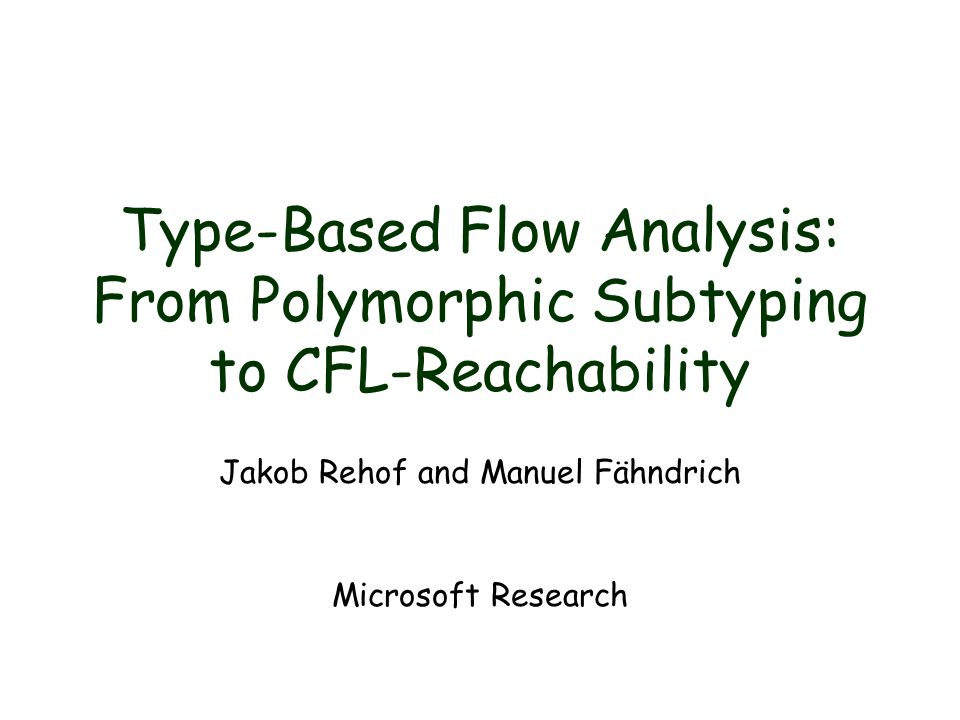 Summary Type-based flow analysis –all flow in, n = typed pgm size –context-sensitive (polymorphism) –directional (subtyping) –demand-driven algorithm –incorporates label-polymorphic recursion –works directly on H.O.