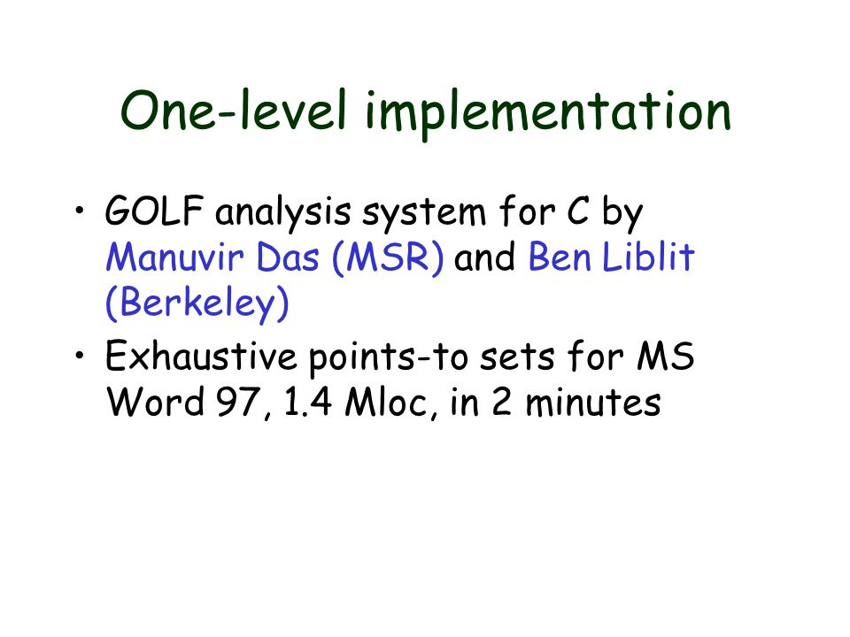 One-level implementation GOLF analysis system for C by Manuvir Das (MSR) and Ben Liblit (Berkeley) Exhaustive points-to sets for MS Word 97, 1.4 Mloc, in 2 minutes