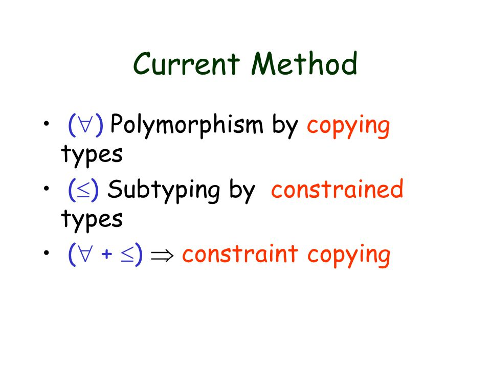 Current Method (  ) Polymorphism by copying types (  ) Subtyping by constrained types (  +  )  constraint copying