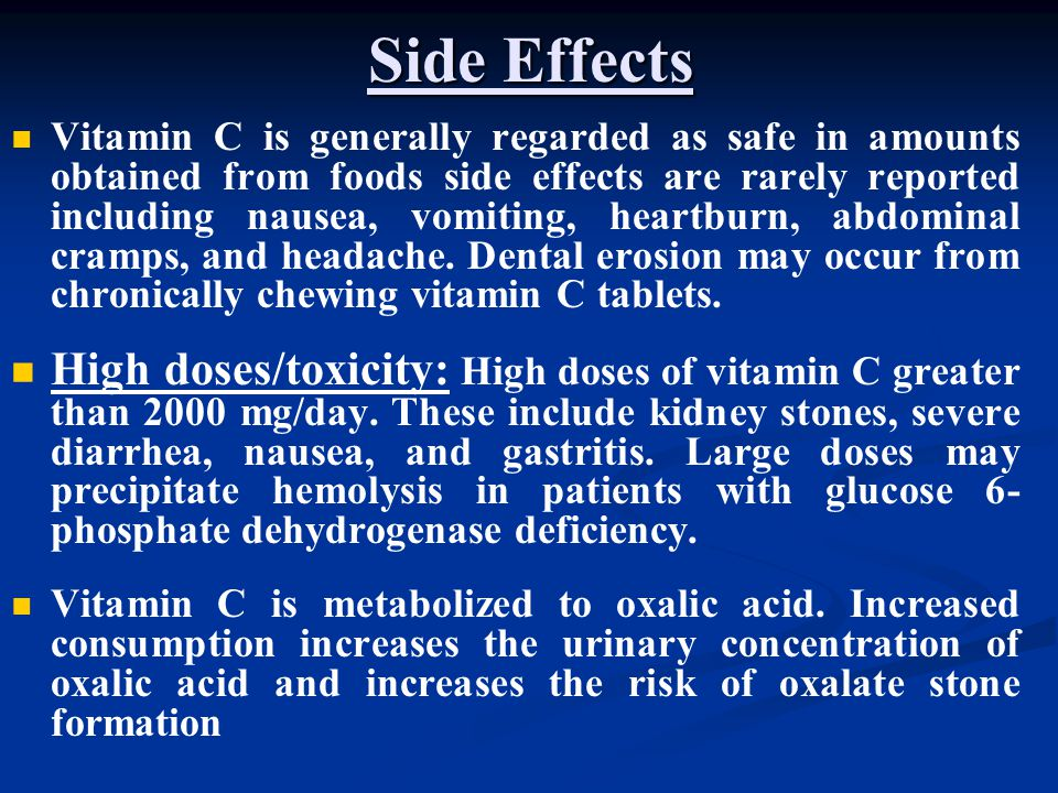 Side Effects Vitamin C is generally regarded as safe in amounts obtained from foods side effects are rarely reported including nausea, vomiting, heart