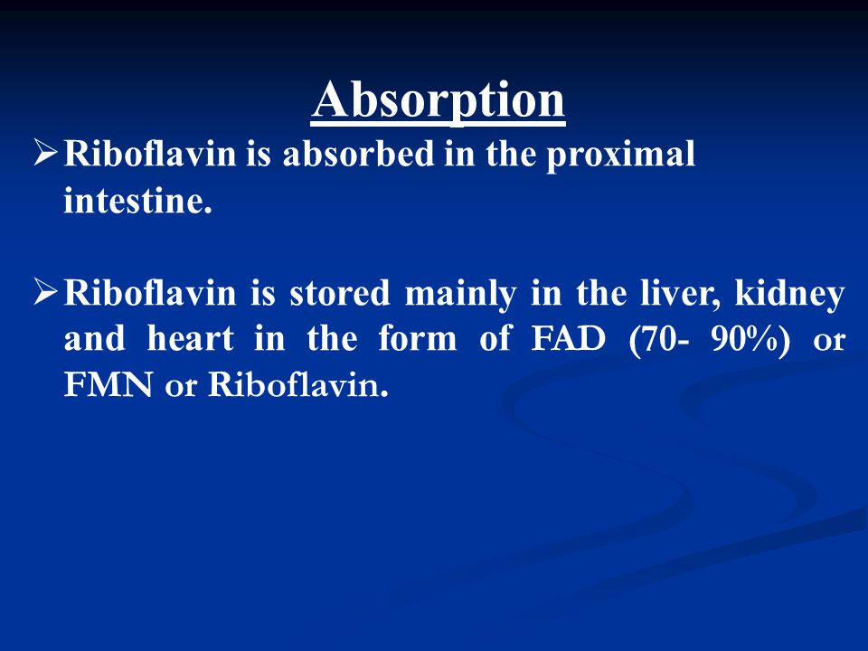 Absorption  Riboflavin is absorbed in the proximal intestine.  Riboflavin is stored mainly in the liver, kidney and heart in the form of FAD (70- 90