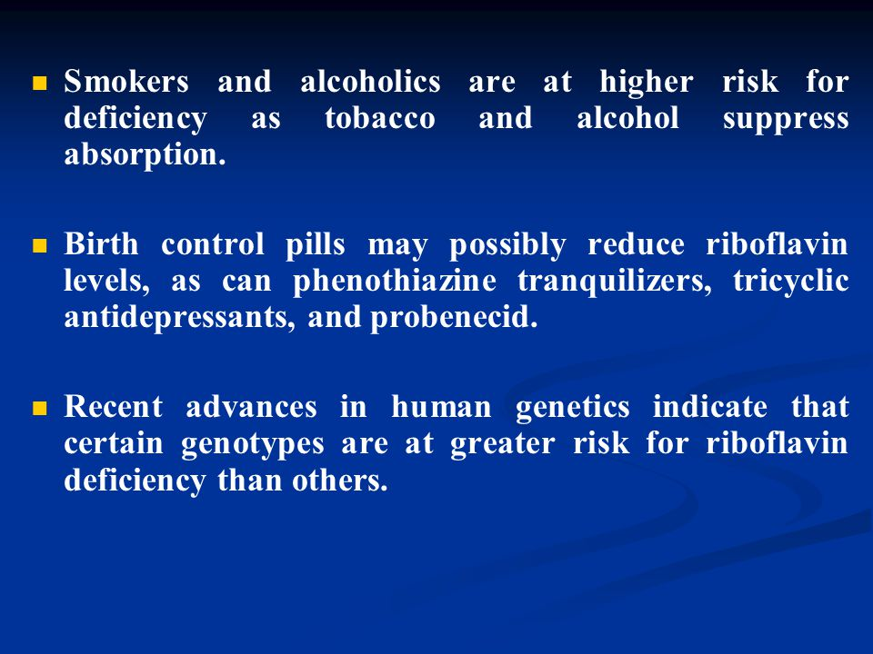 Smokers and alcoholics are at higher risk for deficiency as tobacco and alcohol suppress absorption. Birth control pills may possibly reduce riboflavi