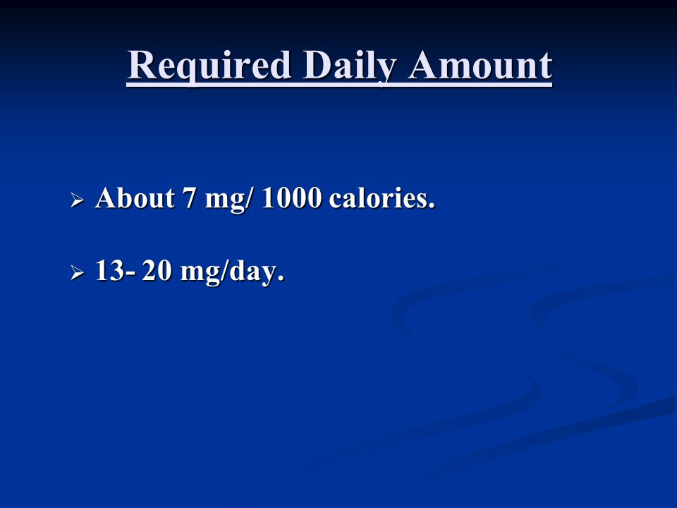 Required Daily Amount  About 7 mg/ 1000 calories.  13- 20 mg/day.
