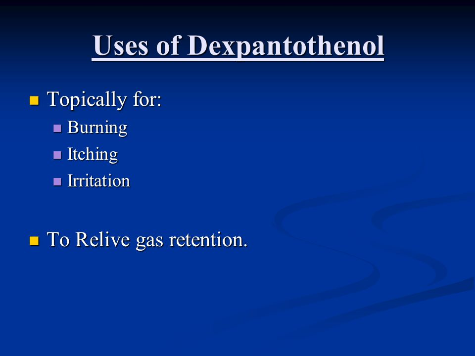 Uses of Dexpantothenol Topically for: Topically for: Burning Burning Itching Itching Irritation Irritation To Relive gas retention. To Relive gas rete