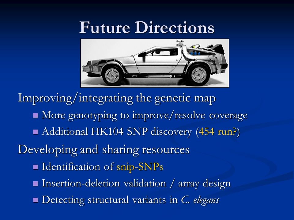 Future Directions Improving/integrating the genetic map More genotyping to improve/resolve coverage More genotyping to improve/resolve coverage Additional HK104 SNP discovery (454 run ) Additional HK104 SNP discovery (454 run ) Developing and sharing resources Identification of snip-SNPs Identification of snip-SNPs Insertion-deletion validation / array design Insertion-deletion validation / array design Detecting structural variants in C.