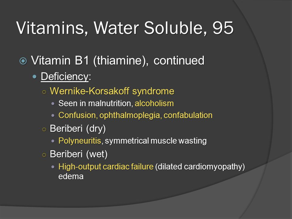 Vitamins, Water Soluble, 95  Vitamin B1 (thiamine), continued Deficiency: Deficiency: ○ Wernike-Korsakoff syndrome Seen in malnutrition, alcoholism Seen in malnutrition, alcoholism Confusion, ophthalmoplegia, confabulation Confusion, ophthalmoplegia, confabulation ○ Beriberi (dry) Polyneuritis, symmetrical muscle wasting Polyneuritis, symmetrical muscle wasting ○ Beriberi (wet) High-output cardiac failure (dilated cardiomyopathy) edema High-output cardiac failure (dilated cardiomyopathy) edema