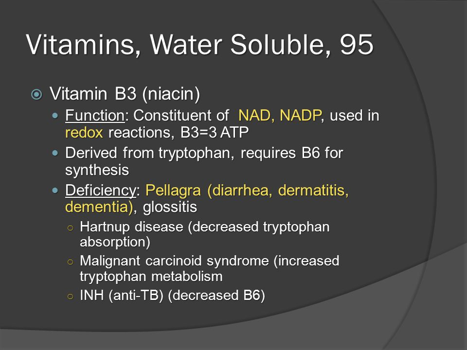 Vitamins, Water Soluble, 95  Vitamin B3 (niacin) Function: Constituent of NAD, NADP, used in redox reactions, B3=3 ATP Function: Constituent of NAD, NADP, used in redox reactions, B3=3 ATP Derived from tryptophan, requires B6 for synthesis Derived from tryptophan, requires B6 for synthesis Deficiency: Pellagra (diarrhea, dermatitis, dementia), glossitis Deficiency: Pellagra (diarrhea, dermatitis, dementia), glossitis ○ Hartnup disease (decreased tryptophan absorption) ○ Malignant carcinoid syndrome (increased tryptophan metabolism ○ INH (anti-TB) (decreased B6)