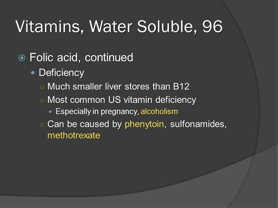 Vitamins, Water Soluble, 96  Folic acid, continued Deficiency Deficiency ○ Much smaller liver stores than B12 ○ Most common US vitamin deficiency Especially in pregnancy, alcoholism Especially in pregnancy, alcoholism ○ Can be caused by phenytoin, sulfonamides, methotrexate