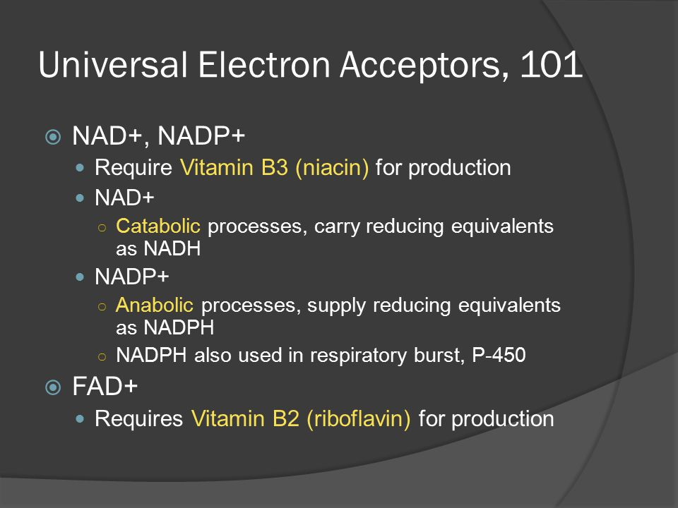 Universal Electron Acceptors, 101  NAD+, NADP+ Require Vitamin B3 (niacin) for production NAD+ ○ Catabolic processes, carry reducing equivalents as NADH NADP+ ○ Anabolic processes, supply reducing equivalents as NADPH ○ NADPH also used in respiratory burst, P-450  FAD+ Requires Vitamin B2 (riboflavin) for production