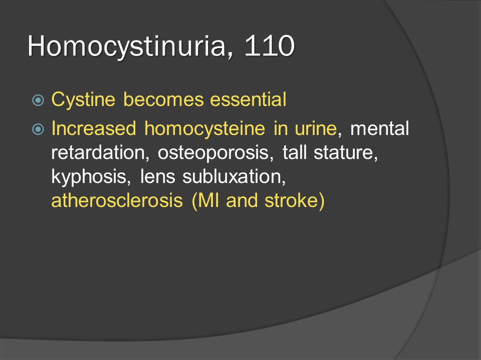 Homocystinuria, 110  Cystine becomes essential  Increased homocysteine in urine, mental retardation, osteoporosis, tall stature, kyphosis, lens subluxation, atherosclerosis (MI and stroke)