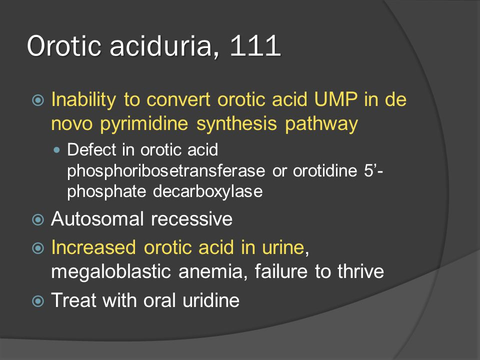 Orotic aciduria, 111  Inability to convert orotic acid UMP in de novo pyrimidine synthesis pathway Defect in orotic acid phosphoribosetransferase or orotidine 5'- phosphate decarboxylase  Autosomal recessive  Increased orotic acid in urine, megaloblastic anemia, failure to thrive  Treat with oral uridine