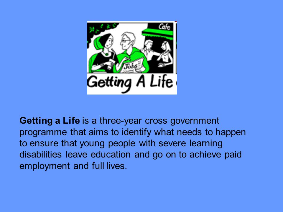 Getting a Life is a three-year cross government programme that aims to identify what needs to happen to ensure that young people with severe learning disabilities leave education and go on to achieve paid employment and full lives.