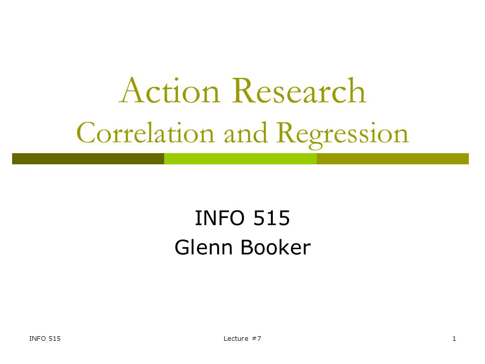 INFO 515Lecture #71 Action Research Correlation and Regression INFO 515 Glenn Booker