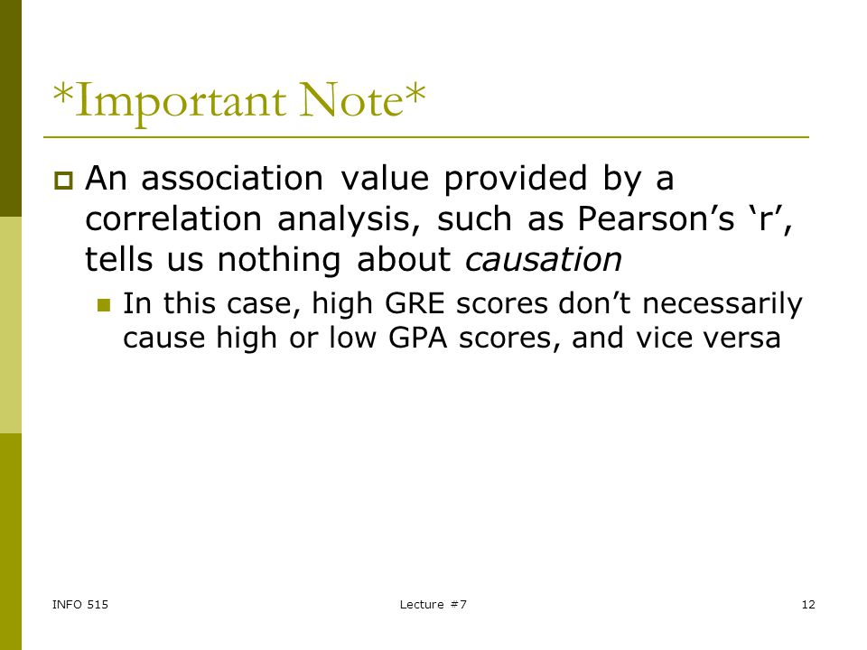 INFO 515Lecture #712 *Important Note*  An association value provided by a correlation analysis, such as Pearson's 'r', tells us nothing about causati