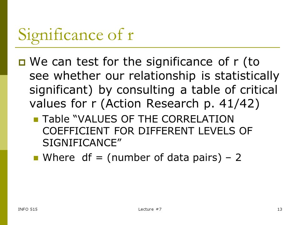 INFO 515Lecture #713 Significance of r  We can test for the significance of r (to see whether our relationship is statistically significant) by consu