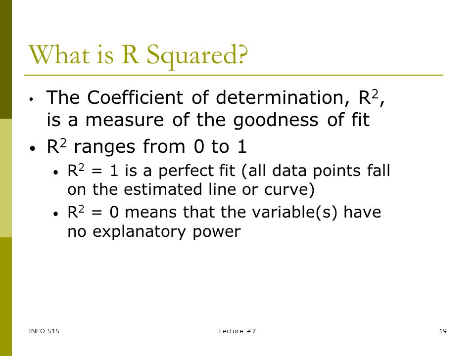 INFO 515Lecture #719 What is R Squared? The Coefficient of determination, R 2, is a measure of the goodness of fit R 2 ranges from 0 to 1 R 2 = 1 is a
