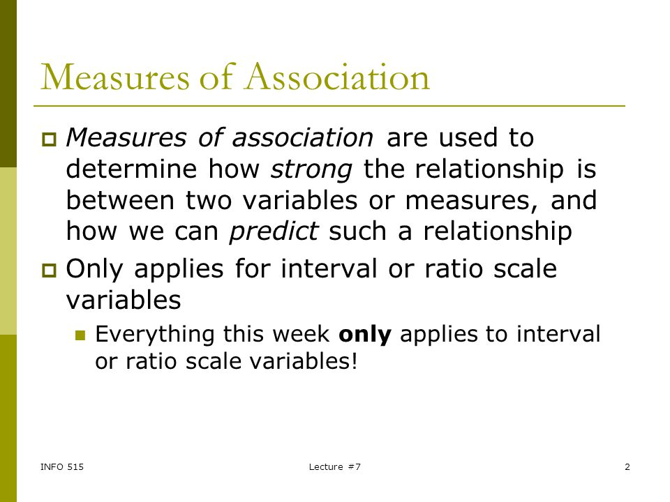 INFO 515Lecture #72 Measures of Association  Measures of association are used to determine how strong the relationship is between two variables or me