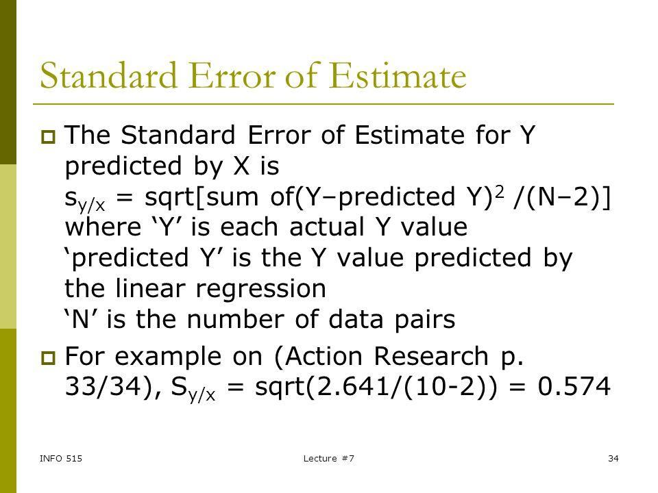 INFO 515Lecture #734 Standard Error of Estimate  The Standard Error of Estimate for Y predicted by X is s y/x = sqrt[sum of(Y–predicted Y) 2 /(N–2)]