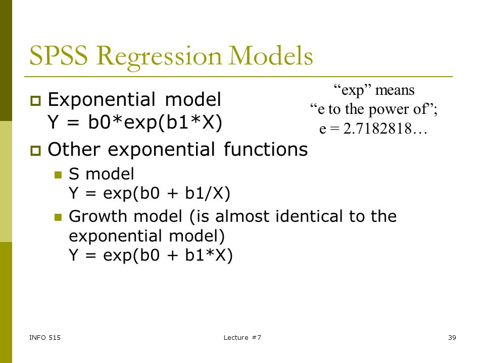 INFO 515Lecture #739 SPSS Regression Models  Exponential model Y = b0*exp(b1*X)  Other exponential functions S model Y = exp(b0 + b1/X) Growth model