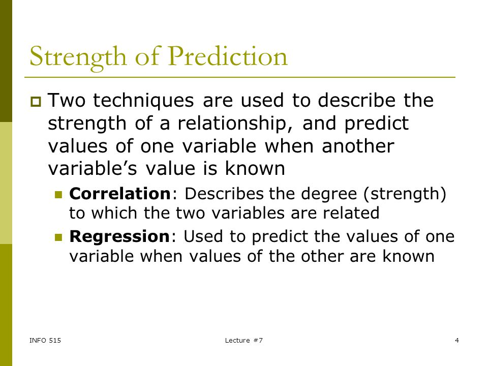 INFO 515Lecture #74 Strength of Prediction  Two techniques are used to describe the strength of a relationship, and predict values of one variable wh