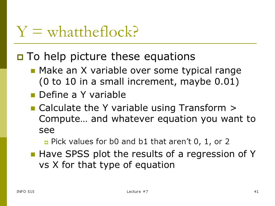 INFO 515Lecture #741 Y = whattheflock?  To help picture these equations Make an X variable over some typical range (0 to 10 in a small increment, may