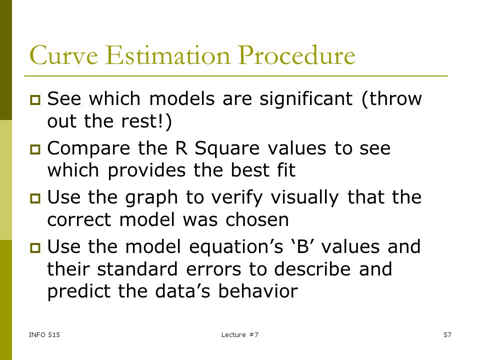 INFO 515Lecture #757 Curve Estimation Procedure  See which models are significant (throw out the rest!)  Compare the R Square values to see which pr