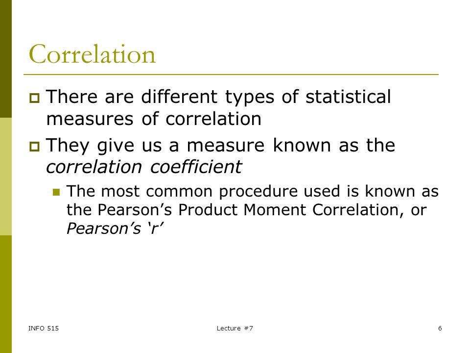 INFO 515Lecture #76 Correlation  There are different types of statistical measures of correlation  They give us a measure known as the correlation c
