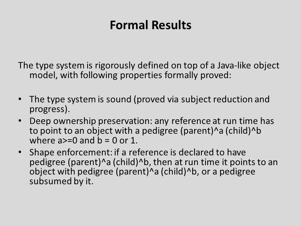 Formal Results The type system is rigorously defined on top of a Java-like object model, with following properties formally proved: The type system is sound (proved via subject reduction and progress).