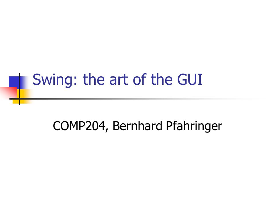 Swing: the art of the GUI COMP204, Bernhard Pfahringer