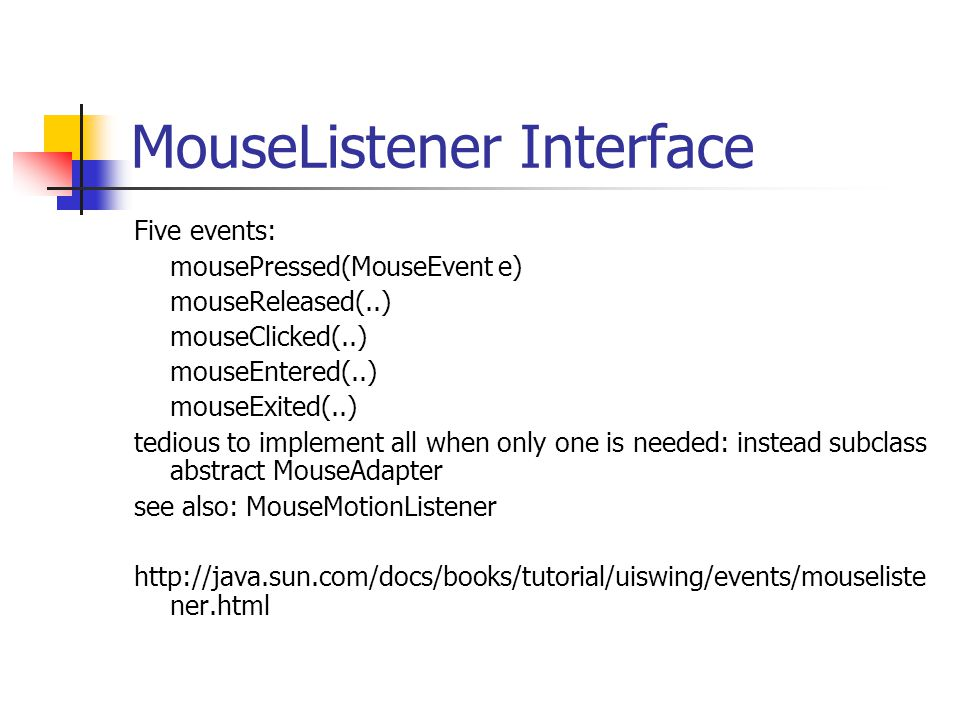 MouseListener Interface Five events: mousePressed(MouseEvent e) mouseReleased(..) mouseClicked(..) mouseEntered(..) mouseExited(..) tedious to implement all when only one is needed: instead subclass abstract MouseAdapter see also: MouseMotionListener http://java.sun.com/docs/books/tutorial/uiswing/events/mouseliste ner.html