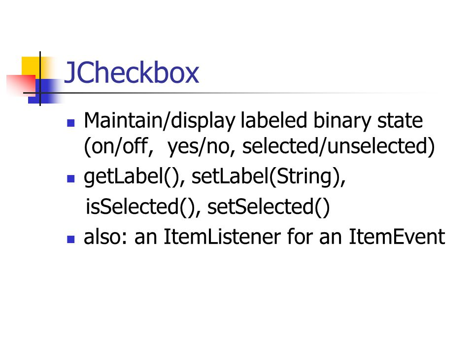 JCheckbox Maintain/display labeled binary state (on/off, yes/no, selected/unselected) getLabel(), setLabel(String), isSelected(), setSelected() also: an ItemListener for an ItemEvent