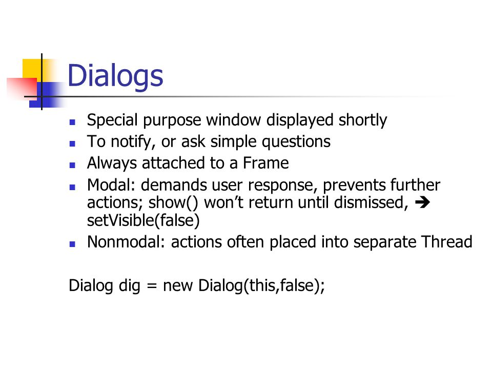Dialogs Special purpose window displayed shortly To notify, or ask simple questions Always attached to a Frame Modal: demands user response, prevents