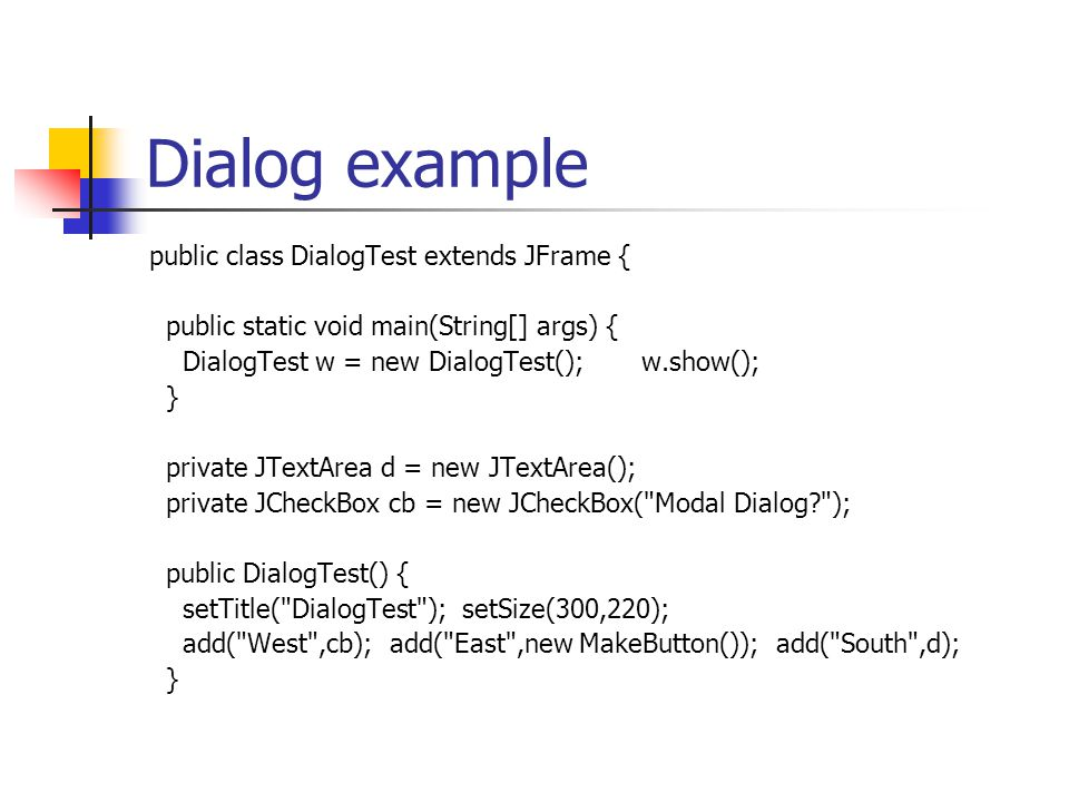 Dialog example public class DialogTest extends JFrame { public static void main(String[] args) { DialogTest w = new DialogTest(); w.show(); } private JTextArea d = new JTextArea(); private JCheckBox cb = new JCheckBox( Modal Dialog ); public DialogTest() { setTitle( DialogTest ); setSize(300,220); add( West ,cb); add( East ,new MakeButton()); add( South ,d); }