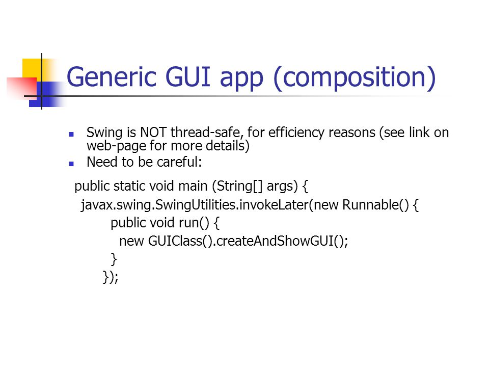 Generic GUI app (composition) Swing is NOT thread-safe, for efficiency reasons (see link on web-page for more details) Need to be careful: public static void main (String[] args) { javax.swing.SwingUtilities.invokeLater(new Runnable() { public void run() { new GUIClass().createAndShowGUI(); } });