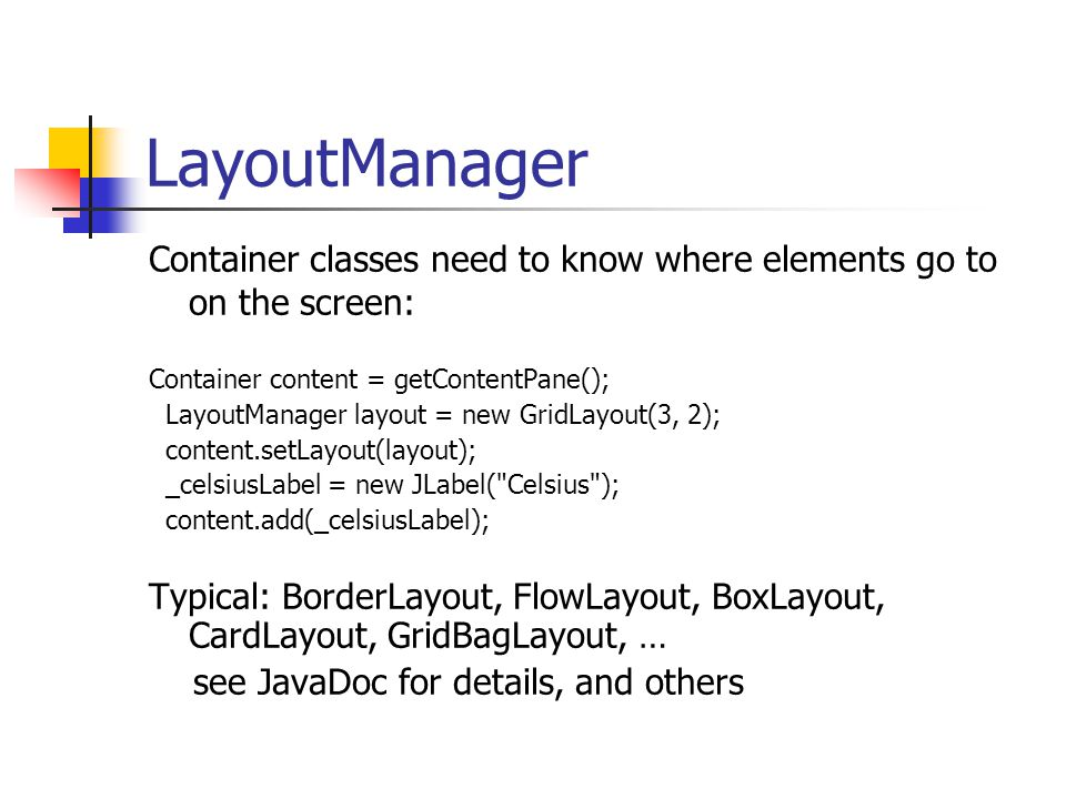 LayoutManager Container classes need to know where elements go to on the screen: Container content = getContentPane(); LayoutManager layout = new GridLayout(3, 2); content.setLayout(layout); _celsiusLabel = new JLabel( Celsius ); content.add(_celsiusLabel); Typical: BorderLayout, FlowLayout, BoxLayout, CardLayout, GridBagLayout, … see JavaDoc for details, and others