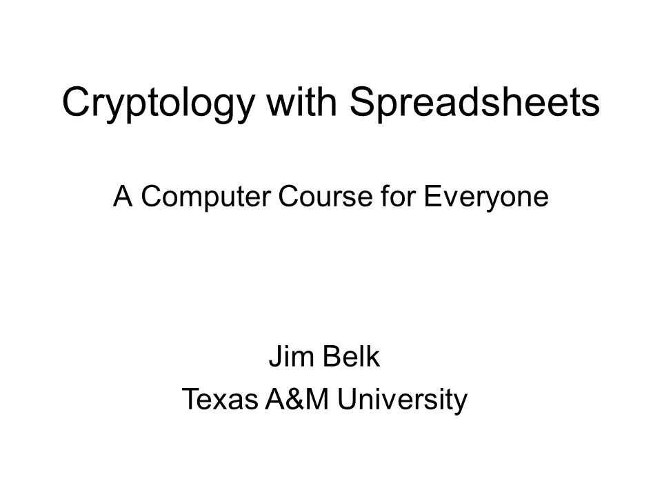 Cryptology with Spreadsheets A Computer Course for Everyone Jim Belk Texas A&M University