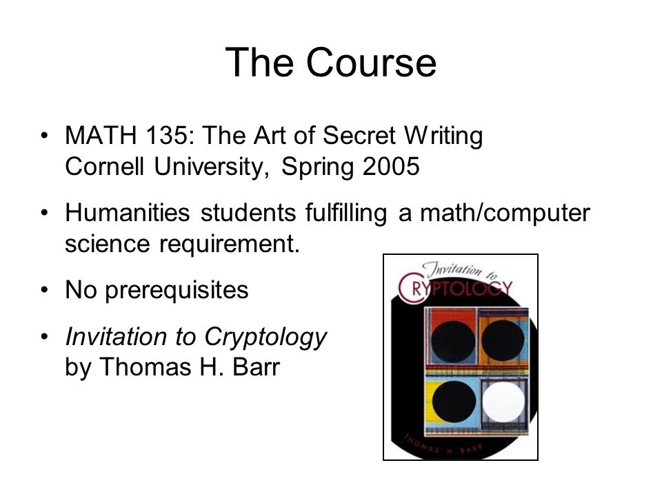 The Course MATH 135: The Art of Secret Writing Cornell University, Spring 2005 Humanities students fulfilling a math/computer science requirement.