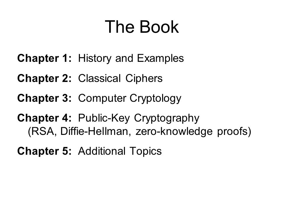 The Book Chapter 1: History and Examples Chapter 2: Classical Ciphers Chapter 3: Computer Cryptology Chapter 4: Public-Key Cryptography (RSA, Diffie-Hellman, zero-knowledge proofs) Chapter 5: Additional Topics