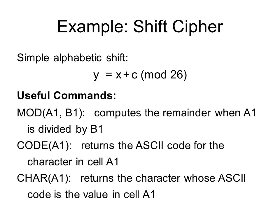 Example: Shift Cipher MOD(A1, B1): computes the remainder when A1 is divided by B1 CODE(A1): returns the ASCII code for the character in cell A1 CHAR(A1): returns the character whose ASCII code is the value in cell A1 Shift by 5: CHAR( MOD( CODE(A1) – CODE( A ) + 5, 26) + CODE( A ) )