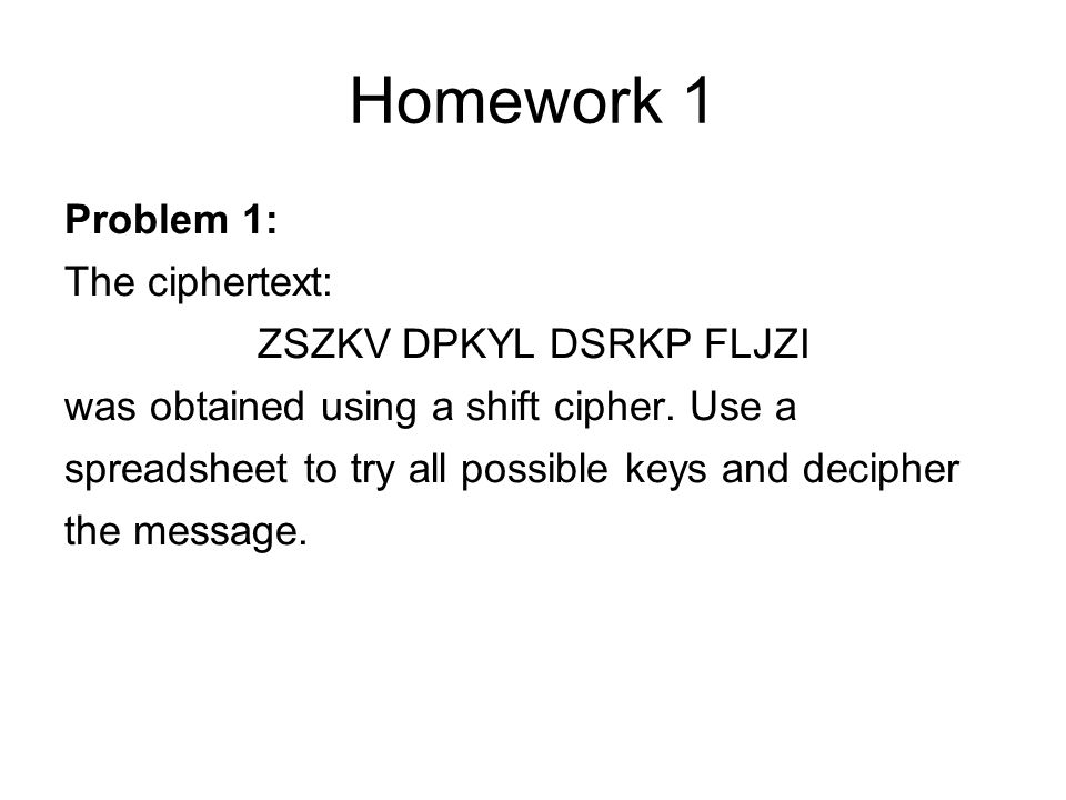 Homework 1 Problem 1: The ciphertext: ZSZKV DPKYL DSRKP FLJZI was obtained using a shift cipher.