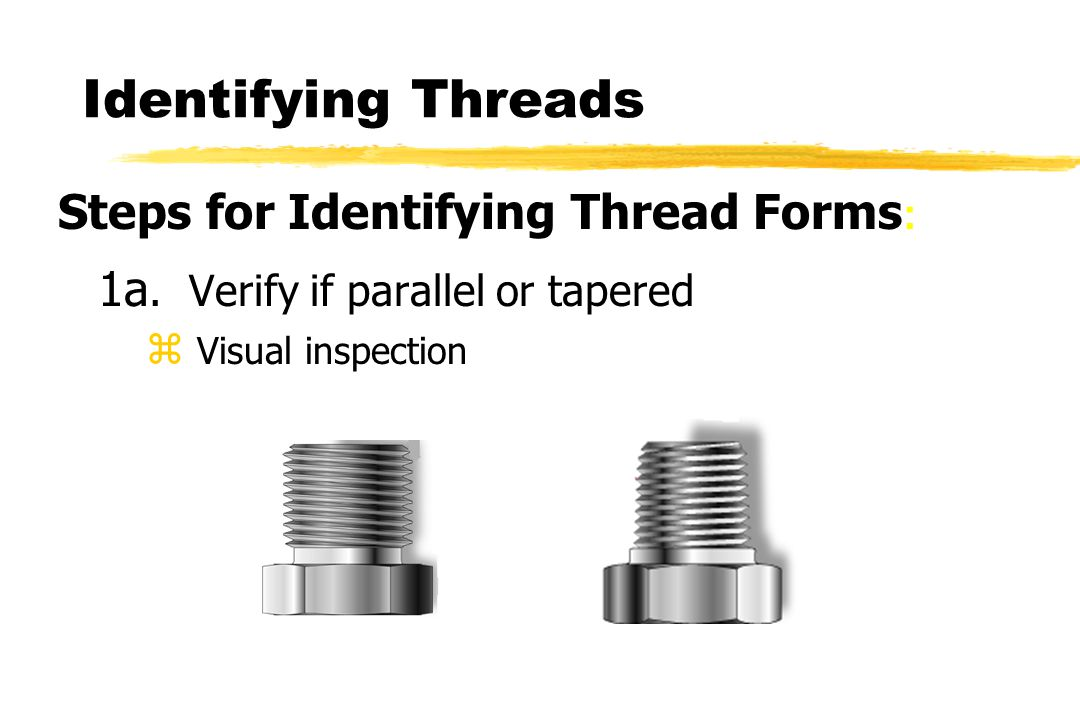 1a. Verify if parallel or tapered z Visual inspection Steps for Identifying Thread Forms :