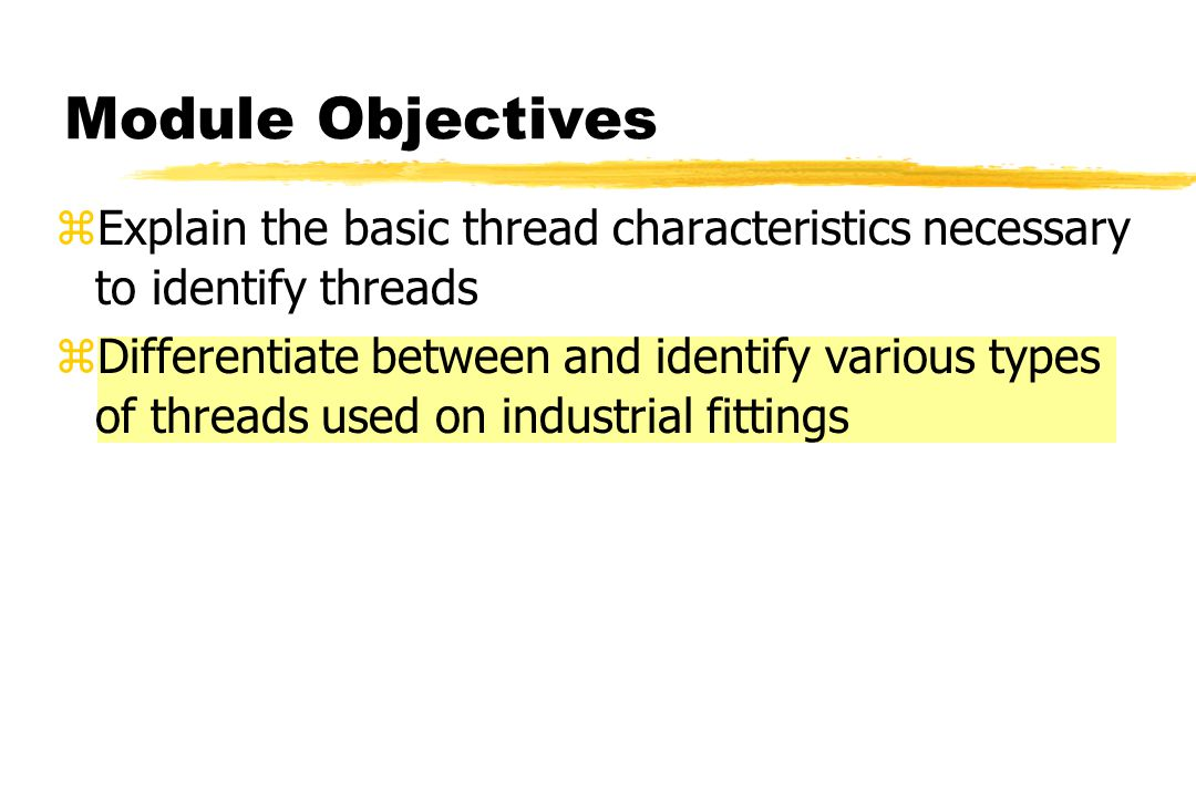 Module Objectives zExplain the basic thread characteristics necessary to identify threads zDifferentiate between and identify various types of threads used on industrial fittings
