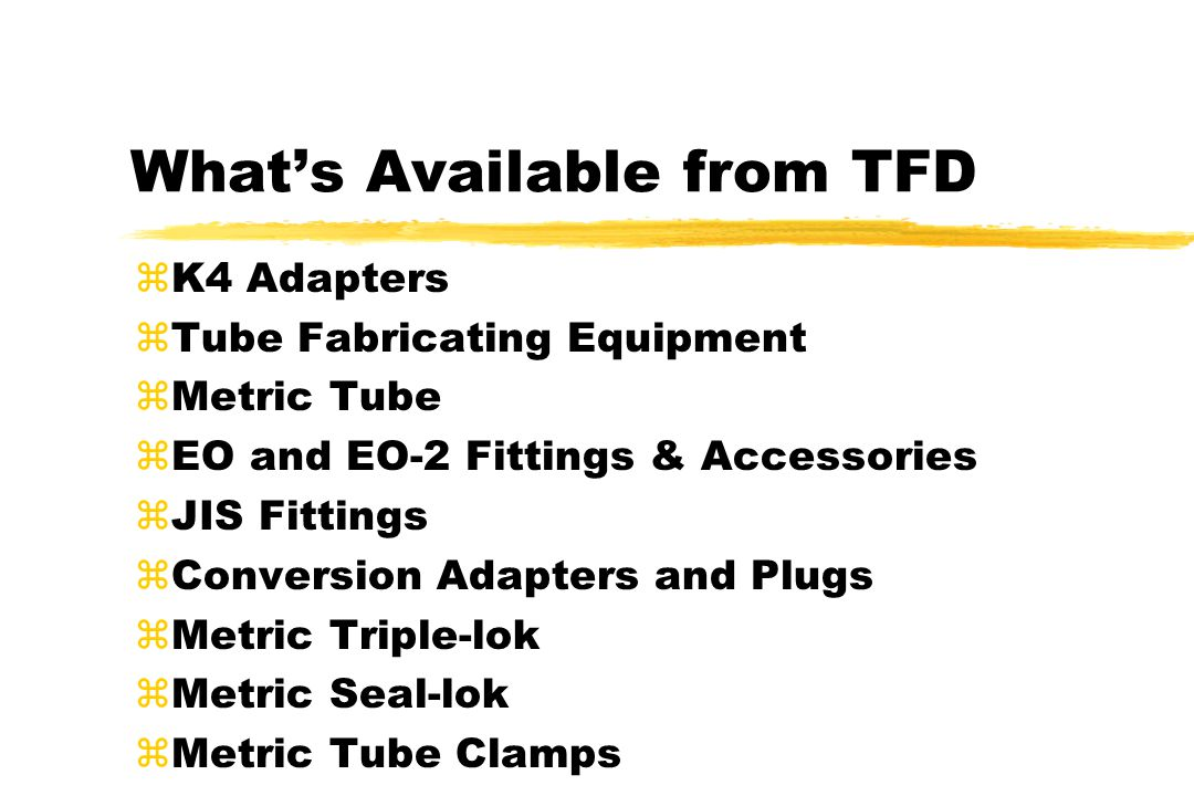 What's Available from TFD zK4 Adapters zTube Fabricating Equipment zMetric Tube zEO and EO-2 Fittings & Accessories zJIS Fittings zConversion Adapters and Plugs zMetric Triple-lok zMetric Seal-lok zMetric Tube Clamps