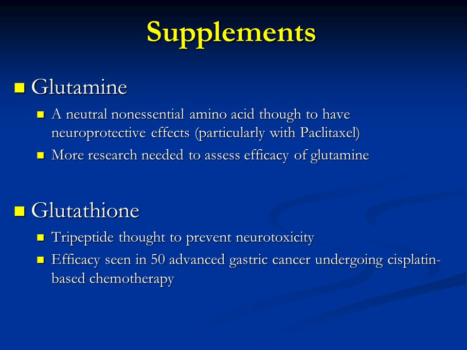 Glutamine Glutamine A neutral nonessential amino acid though to have neuroprotective effects (particularly with Paclitaxel) A neutral nonessential amino acid though to have neuroprotective effects (particularly with Paclitaxel) More research needed to assess efficacy of glutamine More research needed to assess efficacy of glutamine Glutathione Glutathione Tripeptide thought to prevent neurotoxicity Tripeptide thought to prevent neurotoxicity Efficacy seen in 50 advanced gastric cancer undergoing cisplatin- based chemotherapy Efficacy seen in 50 advanced gastric cancer undergoing cisplatin- based chemotherapySupplements